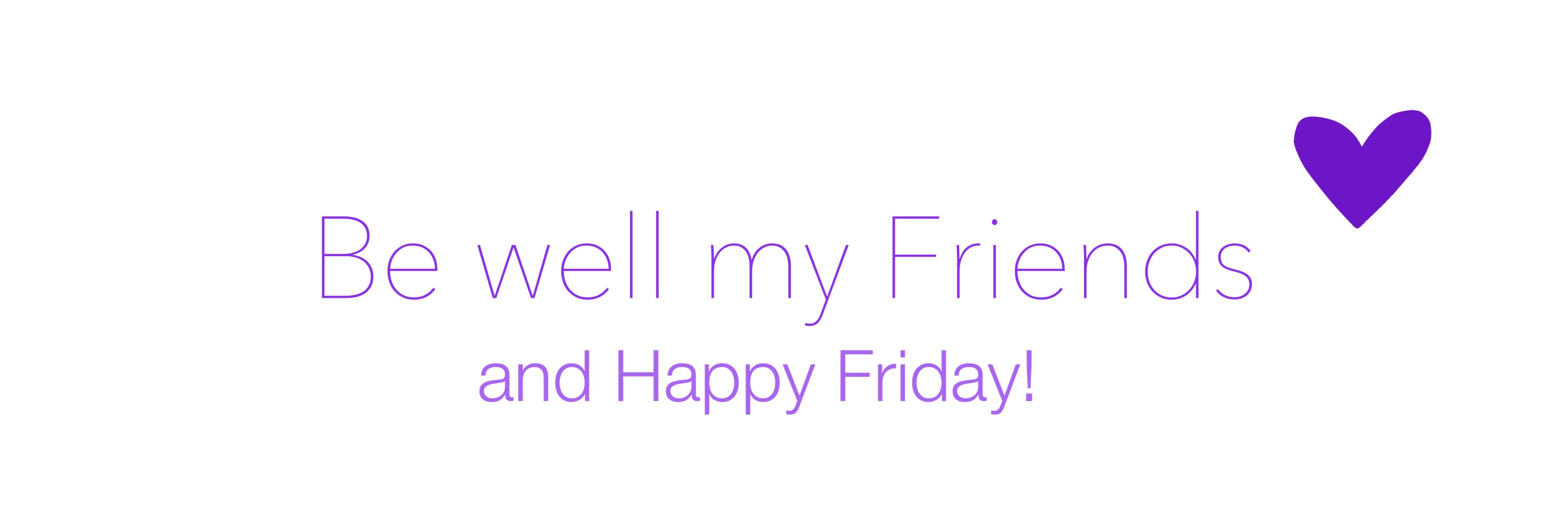 Be well my friends, and happy Friday!