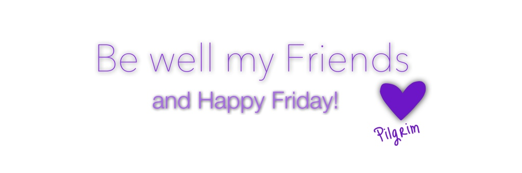 Be well my friends, and happy Friday
